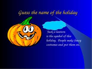 Guess the name of the holiday Halloween – Jack-o-lantern is the symbol of thi