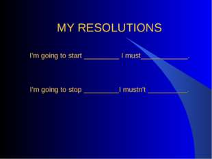 MY RESOLUTIONS I'm going to start _________ I must____________. I'm going to