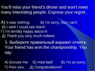 You'll miss your friend's dinner and won't meet many interesting people. Expr
