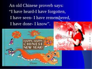 "An old Chinese proverb says: ""I have heard-I have forgotten, I have seen- I h"