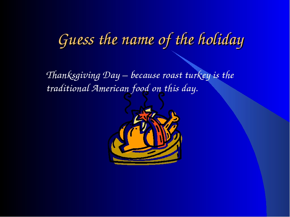 Guess the name of the holiday Thanksgiving Day – because roast turkey is the...