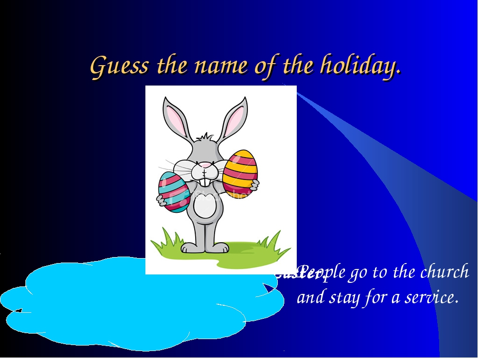 Guess the name of the holiday. Easter – People dye eggs on Easter. People go...