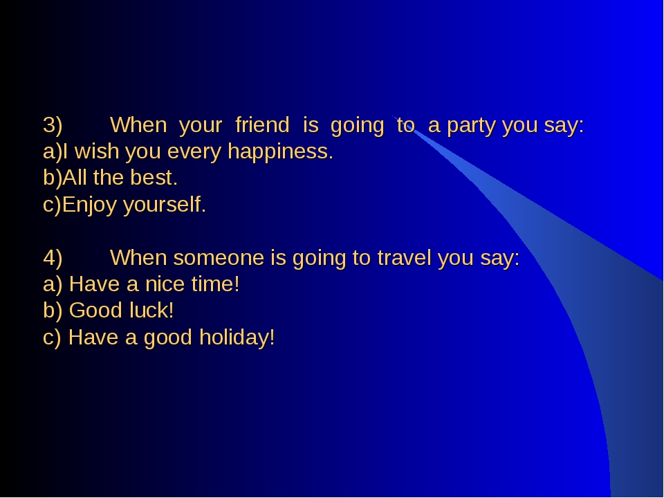 3)	When your friend is going to a party you say: a)I wish you every happiness...