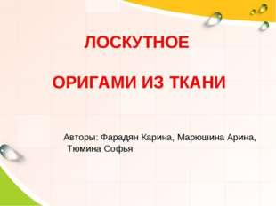 ЛОСКУТНОЕ ОРИГАМИ ИЗ ТКАНИ Авторы: Фарадян Карина, Марюшина Арина, Тюмина Софья