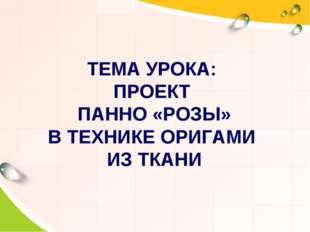 ТЕМА УРОКА: ПРОЕКТ ПАННО «РОЗЫ» В ТЕХНИКЕ ОРИГАМИ ИЗ ТКАНИ
