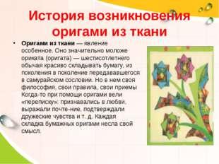 История возникновения оригами из ткани Оригами из ткани — явление особенное.