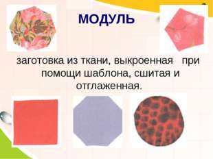 МОДУЛЬ заготовка из ткани, выкроенная при помощи шаблона, сшитая и отглаженная.