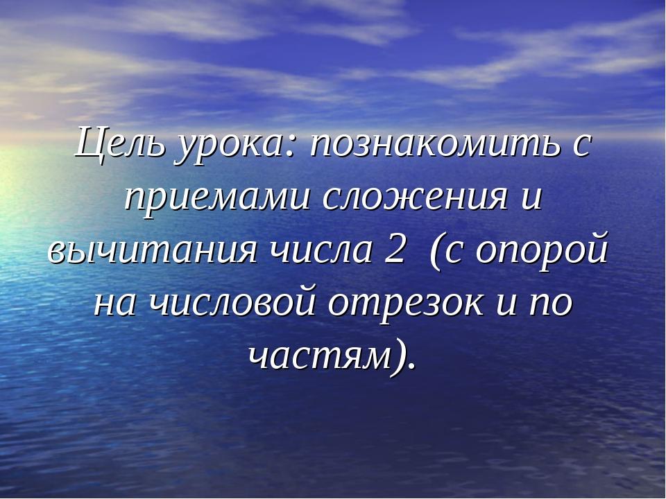 Цель урока: познакомить с приемами сложения и вычитания числа 2 (с опорой на...