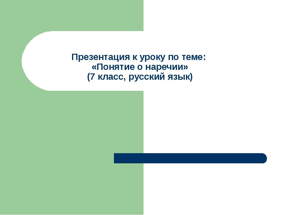 Презентация к уроку по теме: «Понятие о наречии» (7 класс, русский язык)