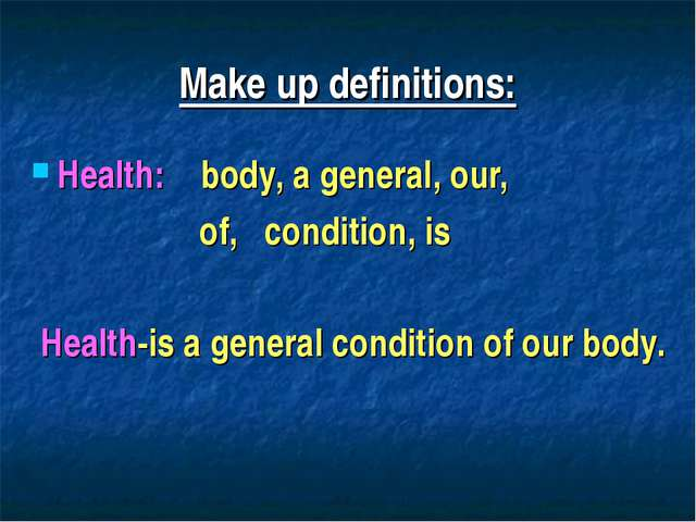 Make up definitions: Health: body, a general, our, of, condition, is Health-i...
