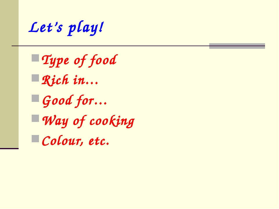 Let's play! Type of food Rich in… Good for… Way of cooking Colour, etc.