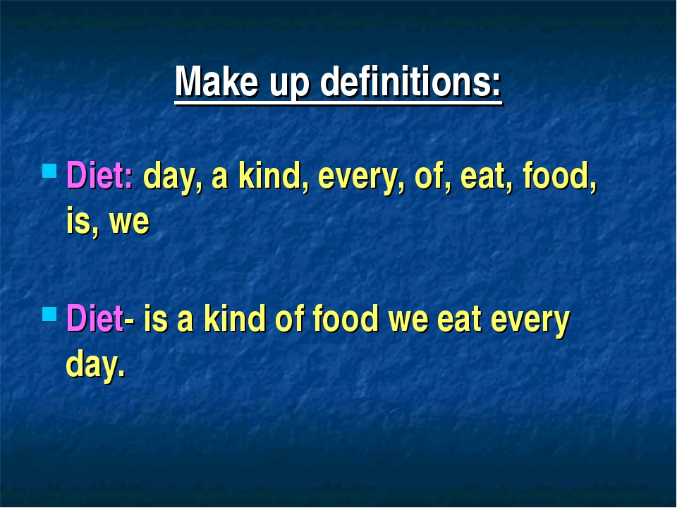 Make up definitions: Diet: day, a kind, every, of, eat, food, is, we Diet- is...