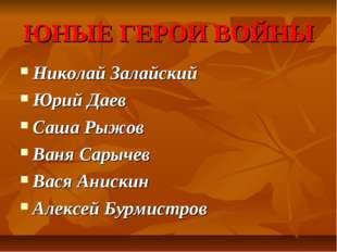 ЮНЫЕ ГЕРОИ ВОЙНЫ Николай Залайский Юрий Даев Саша Рыжов Ваня Сарычев Вася Ани