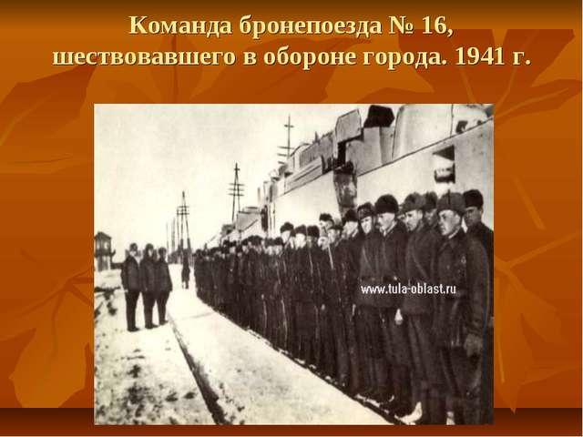 Команда бронепоезда № 16, шествовавшего в обороне города. 1941 г.