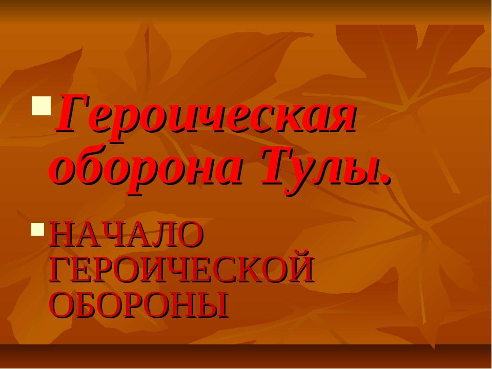 Героическая оборона Тулы. НАЧАЛО ГЕРОИЧЕСКОЙ ОБОРОНЫ