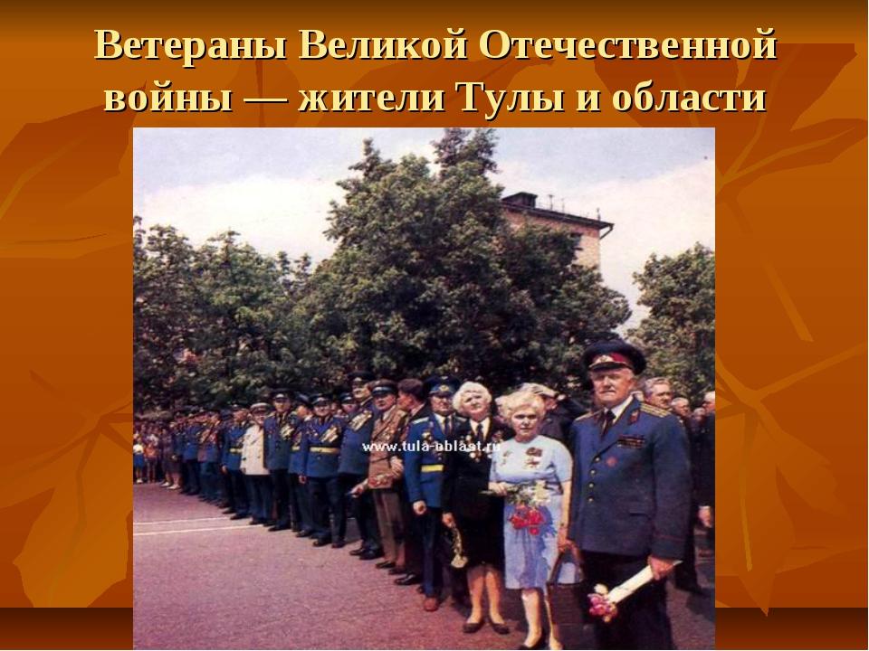 Ветераны Великой Отечественной войны — жители Тулы и области