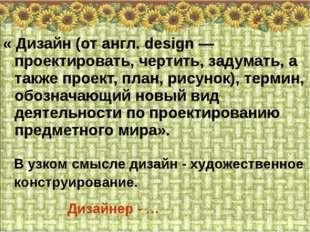 « Дизайн (от англ. design — проектировать, чертить, задумать, а также проект,
