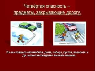 Четвёртая опасность – предметы, закрывающие дорогу. Из-за стоящего автомобиля