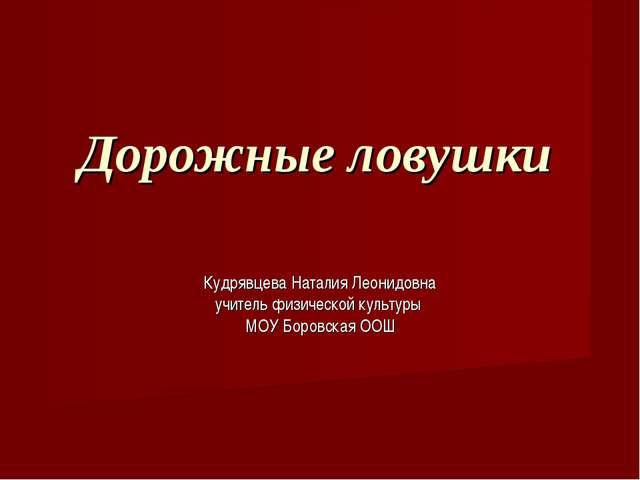 Дорожные ловушки Кудрявцева Наталия Леонидовна учитель физической культуры МО...