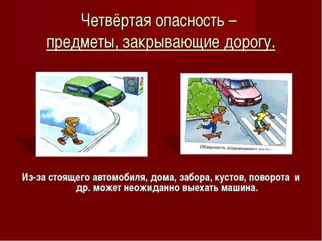 Четвёртая опасность – предметы, закрывающие дорогу. Из-за стоящего автомобиля...