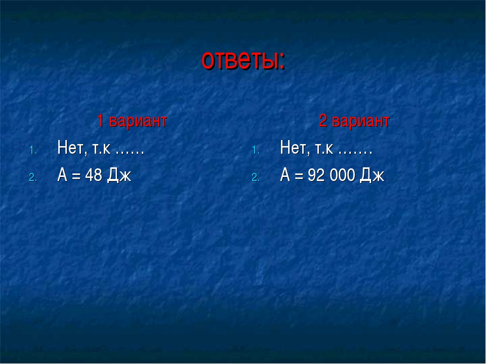 ответы: 1 вариант Нет, т.к …… А = 48 Дж 2 вариант Нет, т.к ……. А = 92 000 Дж