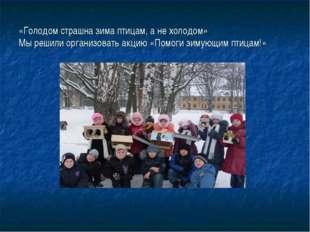 «Голодом страшна зима птицам, а не холодом» Мы решили организовать акцию «Пом