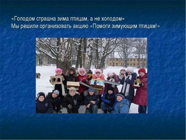 «Голодом страшна зима птицам, а не холодом» Мы решили организовать акцию «Пом...