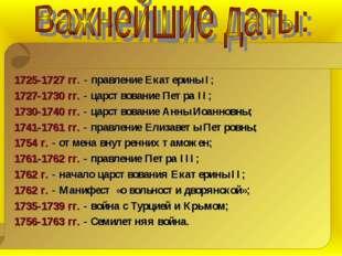 1725-1727 гг. - правление Екатерины I; 1727-1730 гг. - царствование Петра II;