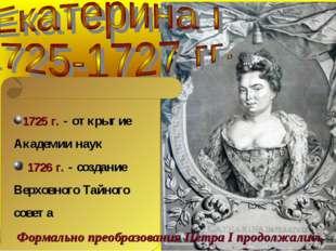 1725 г. - открытие Академии наук 1726 г. - создание Верховного Тайного совета