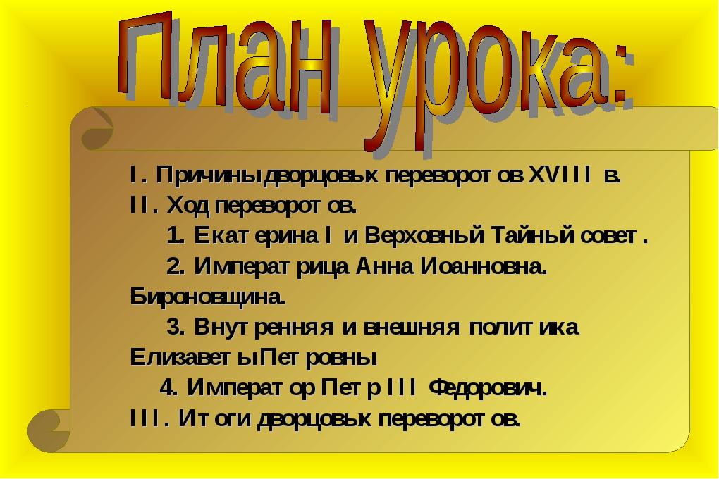 I. Причины дворцовых переворотов XVIII в. II. Ход переворотов. 1. Екатерина...
