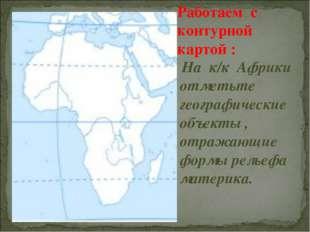 Работаем с контурной картой : На к/к Африки отметьте географические объекты ,