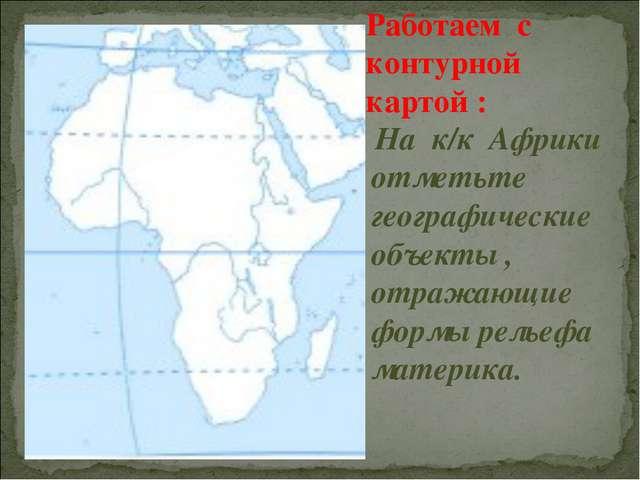 Работаем с контурной картой : На к/к Африки отметьте географические объекты ,...