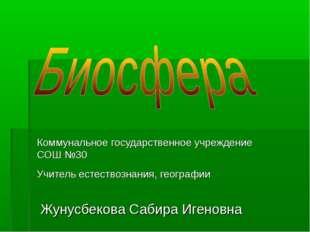 Коммунальное государственное учреждение СОШ №30 Учитель естествознания, геогр