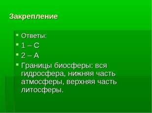 Закрепление Ответы: 1 – С 2 – А Границы биосферы: вся гидросфера, нижняя част
