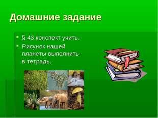 Домашние задание § 43 конспект учить. Рисунок нашей планеты выполнить в тетра