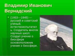 Владимир Иванович Вернадский (1863—1945) — русский и советский учёный, естест