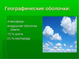 Географические оболочки: Атмосфера - воздушная оболочка Земли. 78 % азота 21