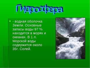 - водная оболочка Земли. Основные запасы воды 97 % находится в морях и океана