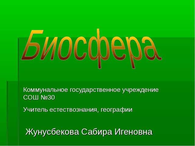 Коммунальное государственное учреждение СОШ №30 Учитель естествознания, геогр...