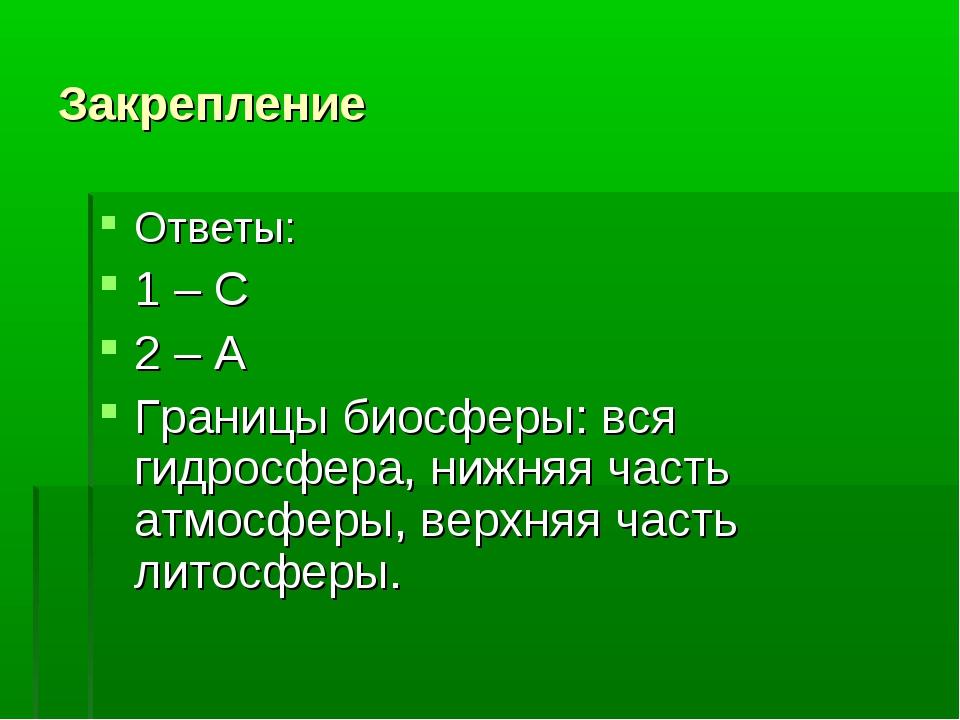 Закрепление Ответы: 1 – С 2 – А Границы биосферы: вся гидросфера, нижняя част...