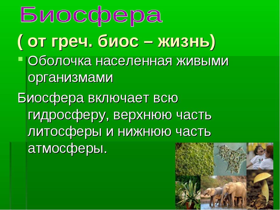 ( от греч. биос – жизнь) Оболочка населенная живыми организмами Биосфера вкл...