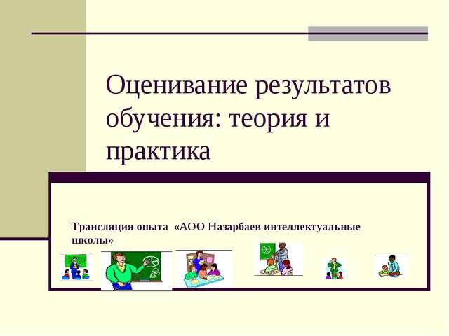 Оценивание результатов обучения: теория и практика Трансляция опыта «АОО Наз...