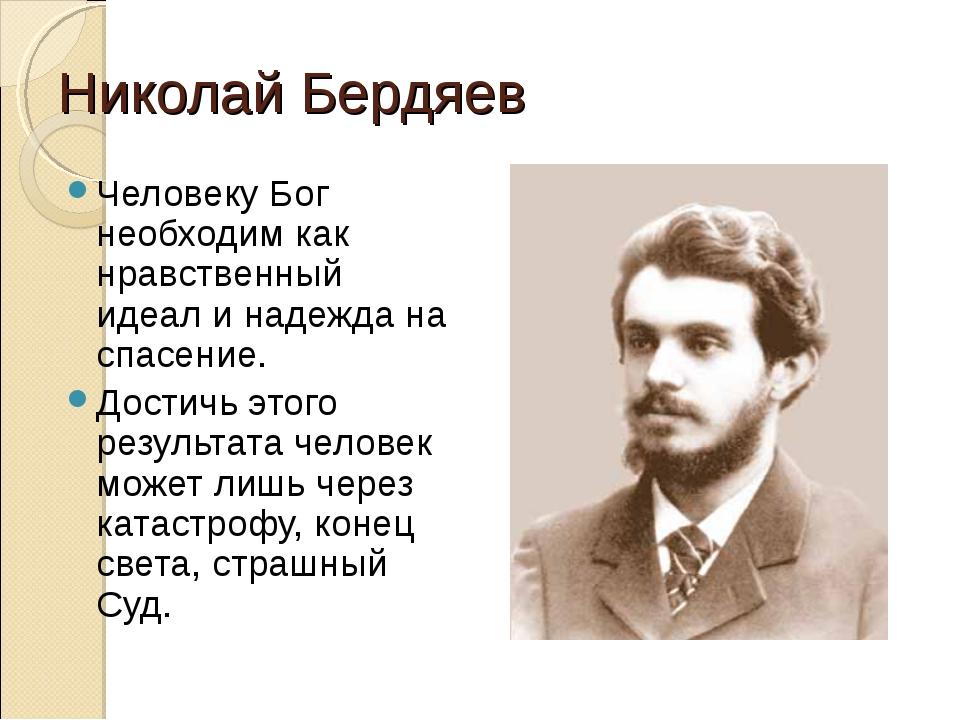 Николай Бердяев Человеку Бог необходим как нравственный идеал и надежда на сп...