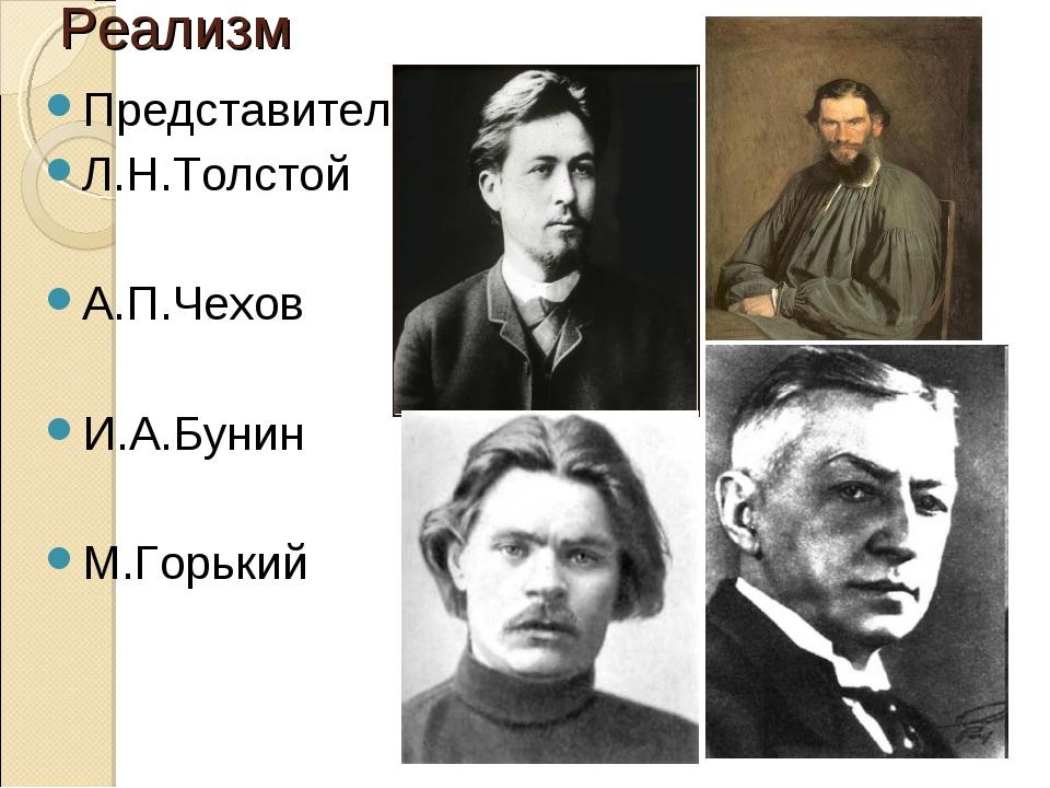 Реализм Представители: Л.Н.Толстой А.П.Чехов И.А.Бунин М.Горький