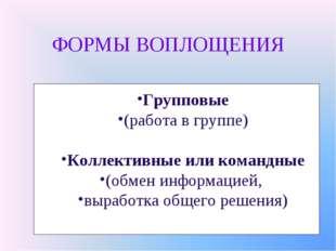 ФОРМЫ ВОПЛОЩЕНИЯ Групповые (работа в группе) Коллективные или командные (обме