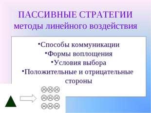 ПАССИВНЫЕ СТРАТЕГИИ методы линейного воздействия Способы коммуникации Формы в