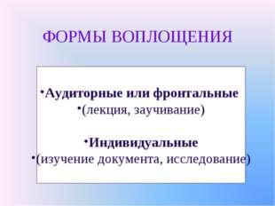 ФОРМЫ ВОПЛОЩЕНИЯ Аудиторные или фронтальные (лекция, заучивание) Индивидуальн