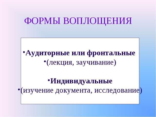 ФОРМЫ ВОПЛОЩЕНИЯ Аудиторные или фронтальные (лекция, заучивание) Индивидуальн...