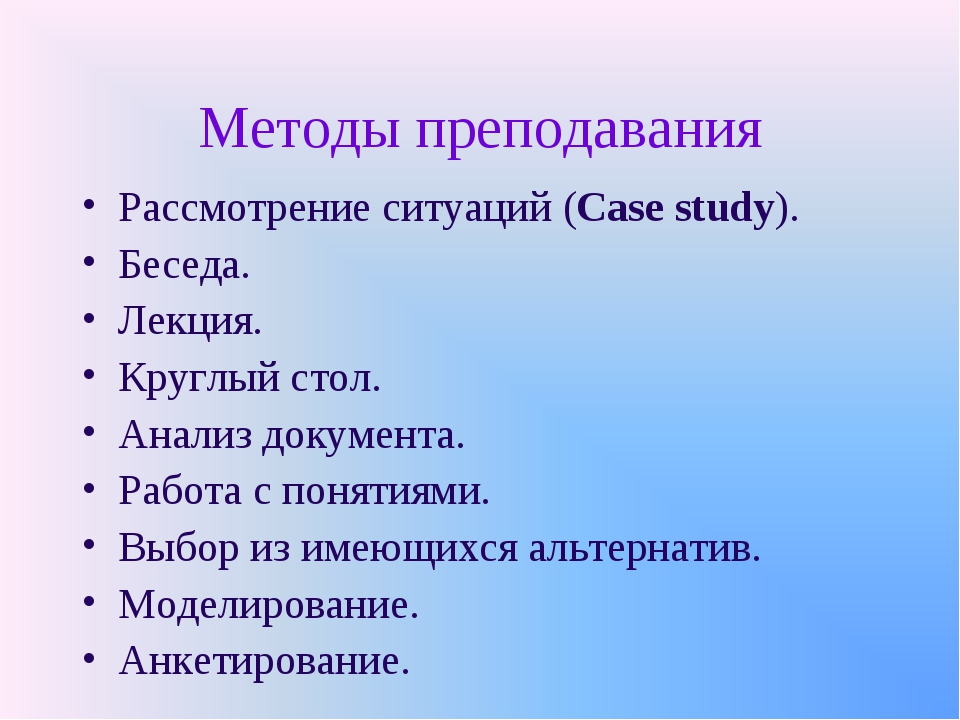 Методы преподавания Рассмотрение ситуаций (Case study). Беседа. Лекция. Кругл...