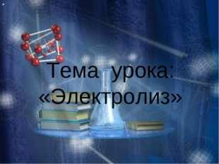 Тема урока: «Электролиз» »